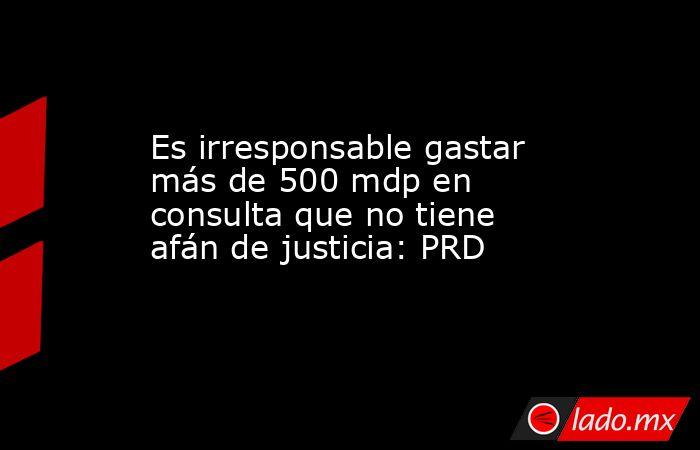 Es irresponsable gastar más de 500 mdp en consulta que no tiene afán de justicia: PRD. Noticias en tiempo real