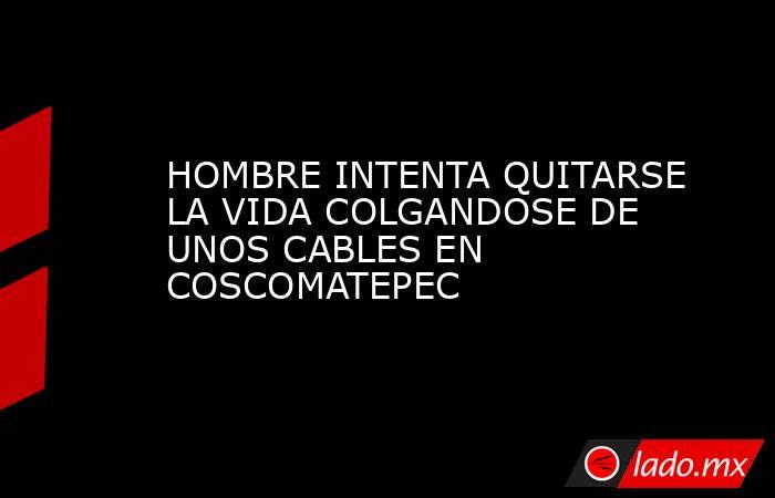 HOMBRE INTENTA QUITARSE LA VIDA COLGANDOSE DE UNOS CABLES EN COSCOMATEPEC. Noticias en tiempo real