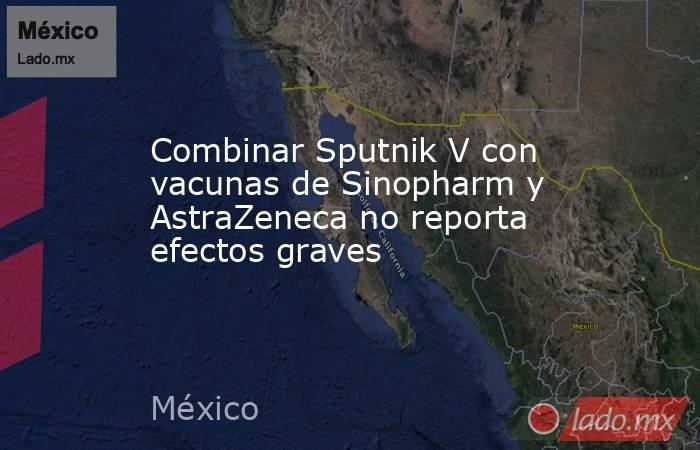 Combinar Sputnik V con vacunas de Sinopharm y AstraZeneca no reporta efectos graves. Noticias en tiempo real