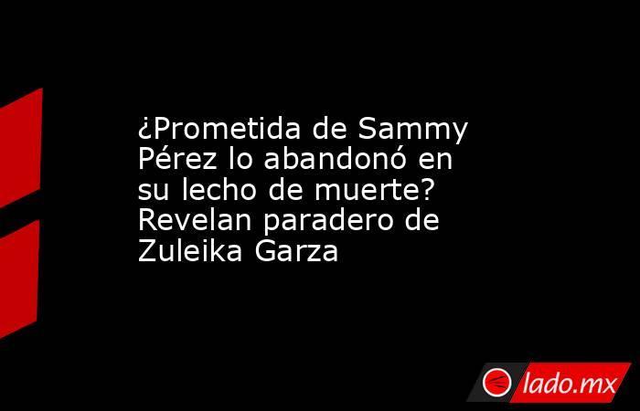 ¿Prometida de Sammy Pérez lo abandonó en su lecho de muerte? Revelan paradero de Zuleika Garza. Noticias en tiempo real