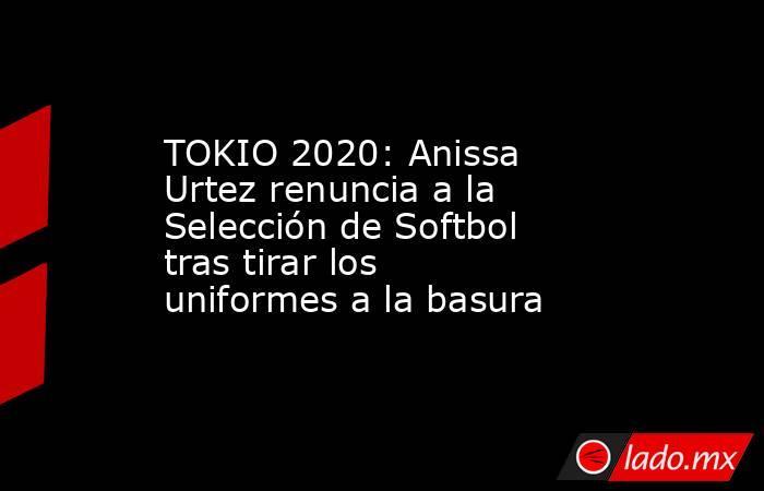 TOKIO 2020: Anissa Urtez renuncia a la Selección de Softbol tras tirar los uniformes a la basura. Noticias en tiempo real