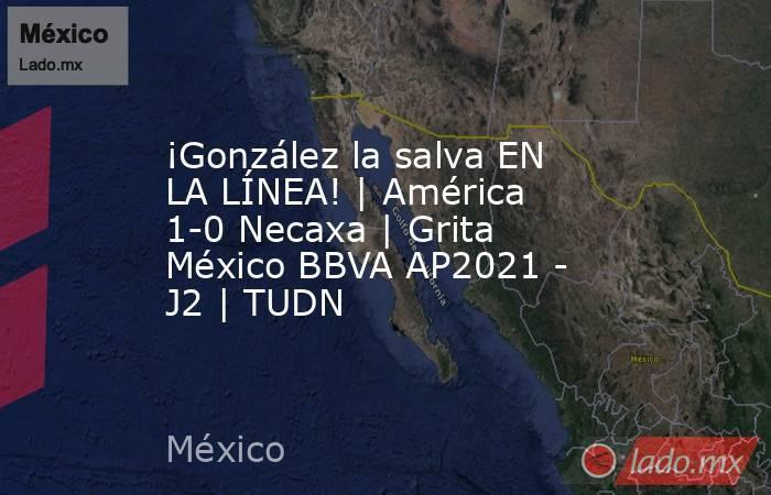 ¡González la salva EN LA LÍNEA! | América 1-0 Necaxa | Grita México BBVA AP2021 - J2 | TUDN. Noticias en tiempo real