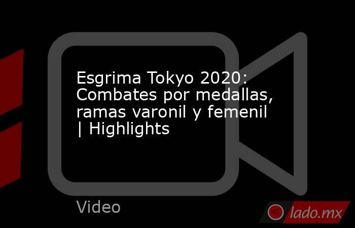 Esgrima Tokyo 2020: Combates por medallas, ramas varonil y femenil | Highlights. Noticias en tiempo real