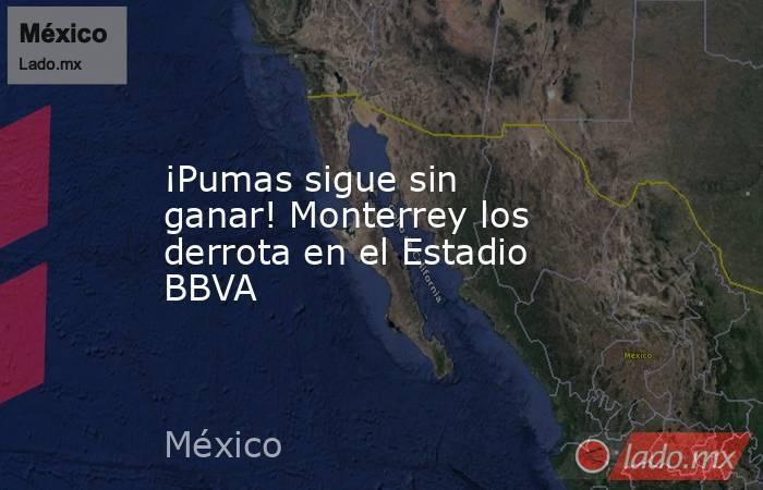 ¡Pumas sigue sin ganar! Monterrey los derrota en el Estadio BBVA. Noticias en tiempo real