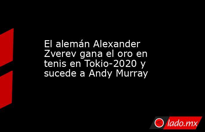 El alemán Alexander Zverev gana el oro en tenis en Tokio-2020 y sucede a Andy Murray. Noticias en tiempo real