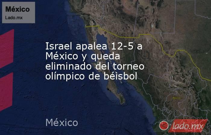 Israel apalea 12-5 a México y queda eliminado del torneo olímpico de béisbol. Noticias en tiempo real