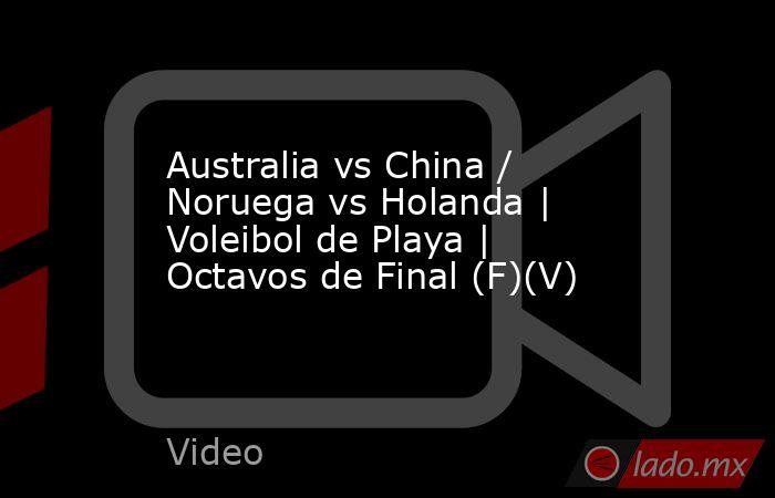 Australia vs China / Noruega vs Holanda | Voleibol de Playa | Octavos de Final (F)(V). Noticias en tiempo real