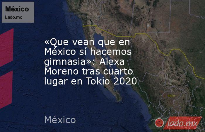 «Que vean que en México sí hacemos gimnasia»: Alexa Moreno tras cuarto lugar en Tokio 2020. Noticias en tiempo real