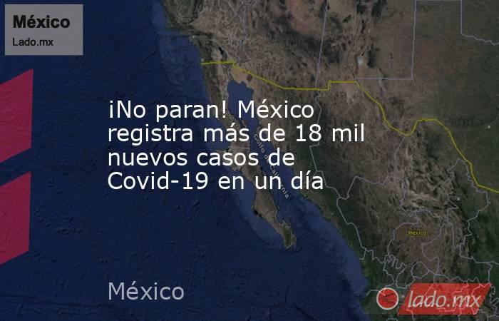 ¡No paran! México registra más de 18 mil nuevos casos de Covid-19 en un día. Noticias en tiempo real