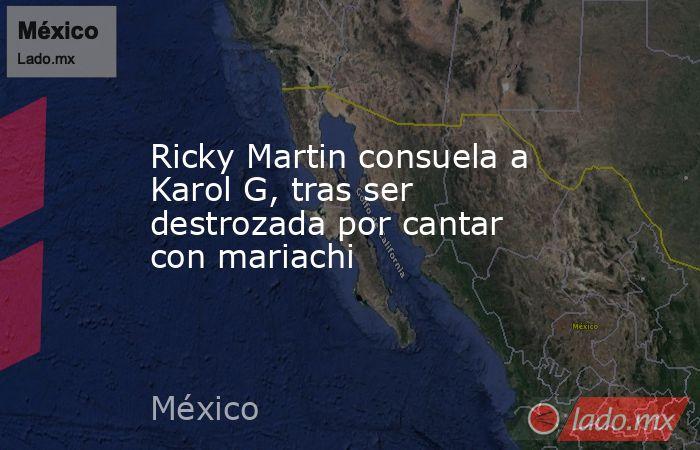 Ricky Martin consuela a Karol G, tras ser destrozada por cantar con mariachi. Noticias en tiempo real