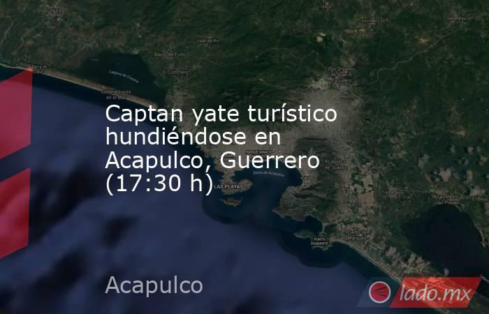 Captan yate turístico hundiéndose en Acapulco, Guerrero (17:30 h). Noticias en tiempo real