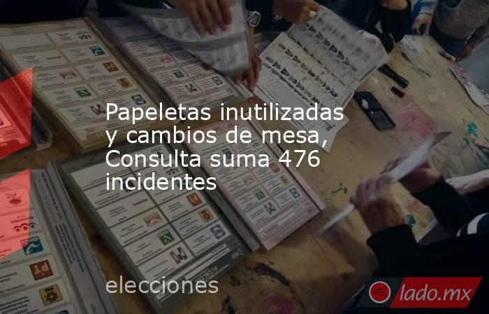Papeletas inutilizadas y cambios de mesa, Consulta suma 476 incidentes. Noticias en tiempo real