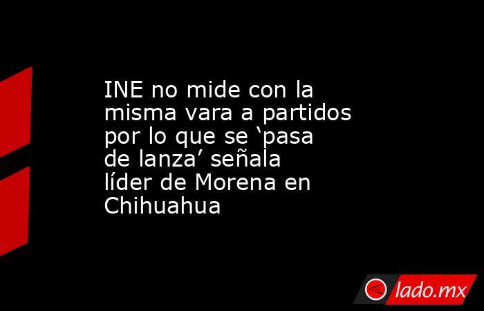 INE no mide con la misma vara a partidos por lo que se 'pasa de lanza' señala líder de Morena en Chihuahua. Noticias en tiempo real