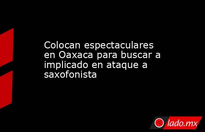 Colocan espectaculares en Oaxaca para buscar a implicado en ataque a saxofonista. Noticias en tiempo real