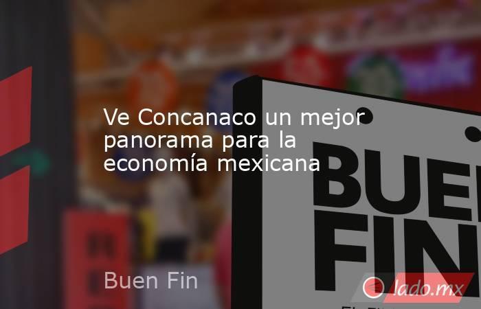 Ve Concanaco un mejor panorama para la economía mexicana. Noticias en tiempo real