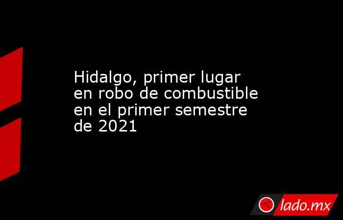 Hidalgo, primer lugar en robo de combustible en el primer semestre de 2021. Noticias en tiempo real
