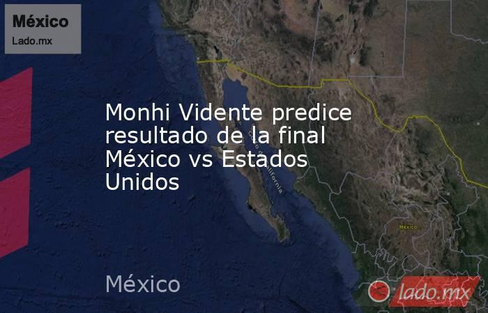 Monhi Vidente predice resultado de la final México vs Estados Unidos. Noticias en tiempo real