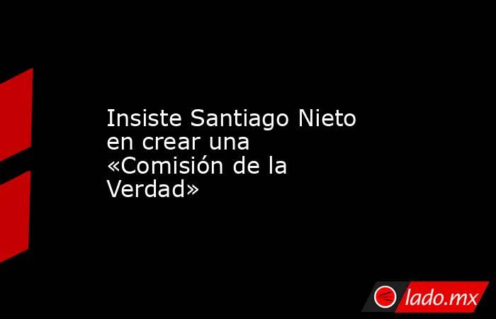 Insiste Santiago Nieto en crear una «Comisión de la Verdad». Noticias en tiempo real