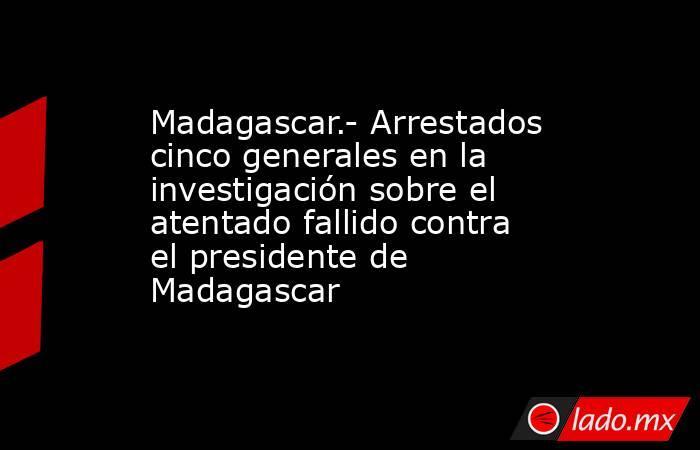 Madagascar.- Arrestados cinco generales en la investigación sobre el atentado fallido contra el presidente de Madagascar. Noticias en tiempo real