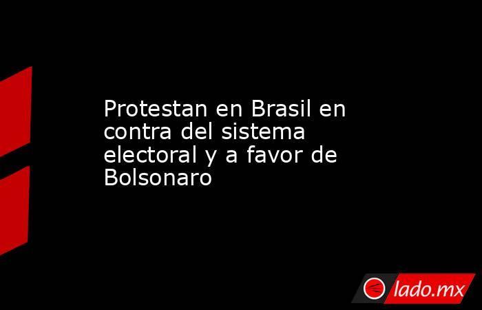 Protestan en Brasil en contra del sistema electoral y a favor de Bolsonaro. Noticias en tiempo real