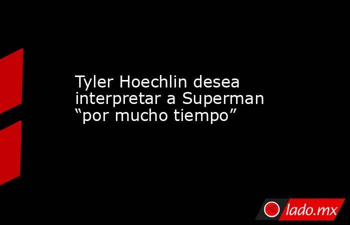 """Tyler Hoechlin desea interpretar a Superman """"por mucho tiempo"""". Noticias en tiempo real"""