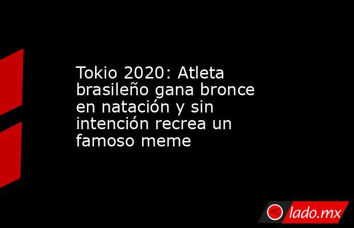 Tokio 2020: Atleta brasileño gana bronce en natación y sin intención recrea un famoso meme. Noticias en tiempo real