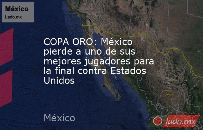 COPA ORO: México pierde a uno de sus mejores jugadores para la final contra Estados Unidos. Noticias en tiempo real