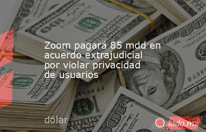 Zoom pagará 85 mdd en acuerdo extrajudicial por violar privacidad de usuarios. Noticias en tiempo real