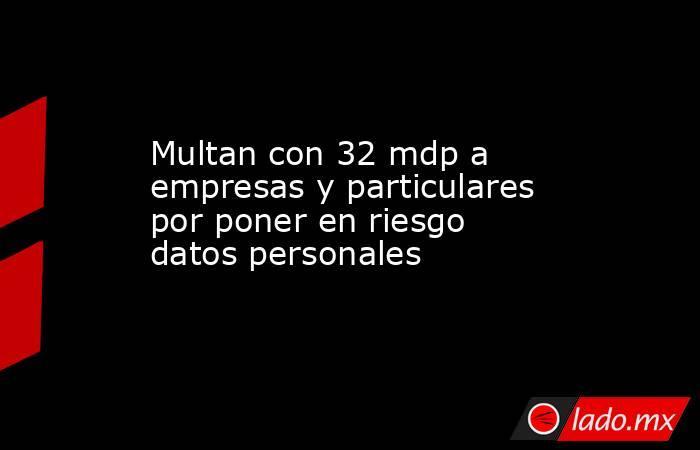 Multan con 32 mdp a empresas y particulares por poner en riesgo datos personales. Noticias en tiempo real