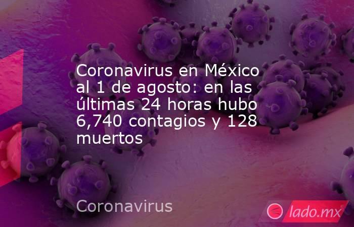 Coronavirus en México al 1 de agosto: en las últimas 24 horas hubo 6,740 contagios y 128 muertos. Noticias en tiempo real