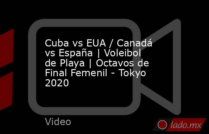 Cuba vs EUA / Canadá vs España | Voleibol de Playa | Octavos de Final Femenil - Tokyo 2020. Noticias en tiempo real