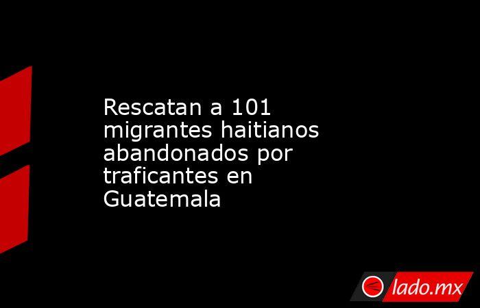 Rescatan a 101 migrantes haitianos abandonados por traficantes en Guatemala. Noticias en tiempo real