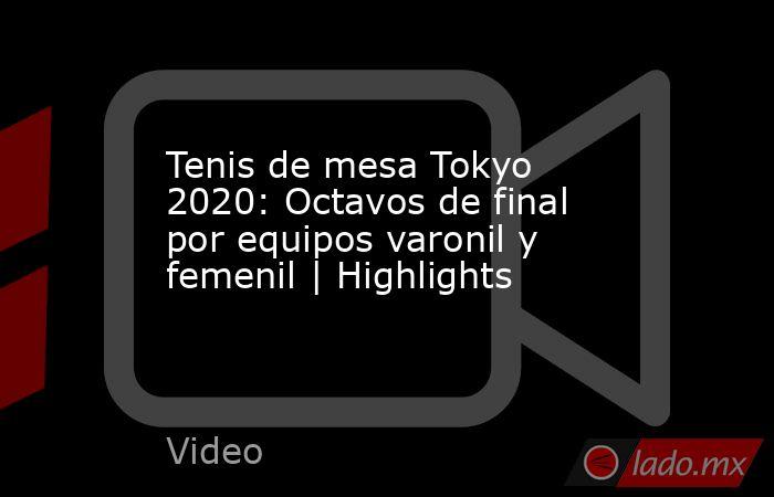 Tenis de mesa Tokyo 2020: Octavos de final por equipos varonil y femenil   Highlights. Noticias en tiempo real