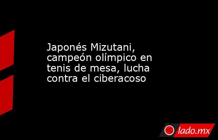 Japonés Mizutani, campeón olímpico en tenis de mesa, lucha contra el ciberacoso. Noticias en tiempo real