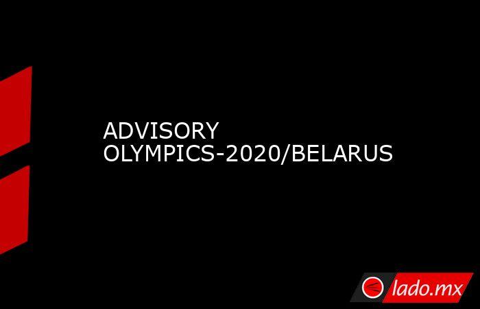 ADVISORY OLYMPICS-2020/BELARUS. Noticias en tiempo real