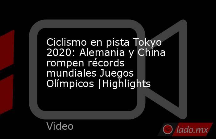 Ciclismo en pista Tokyo 2020: Alemania y China rompen récords mundiales Juegos Olímpicos  Highlights. Noticias en tiempo real