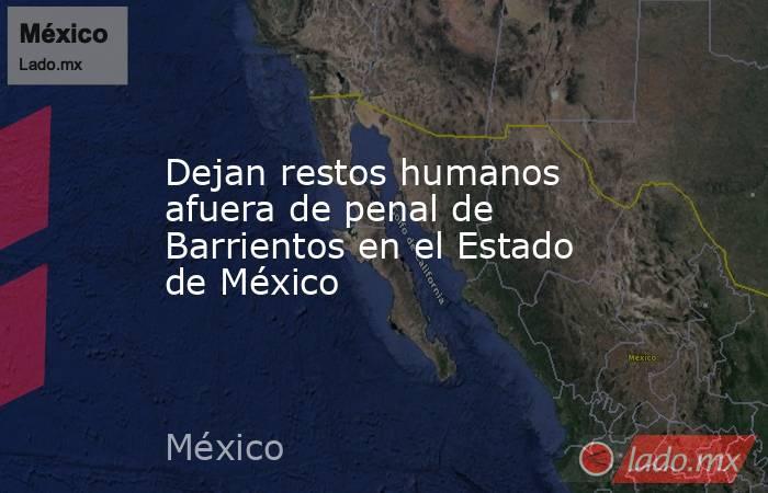 Dejan restos humanos afuera de penal de Barrientos en el Estado de México. Noticias en tiempo real