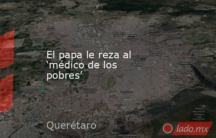 El papa le reza al 'médico de los pobres'. Noticias en tiempo real