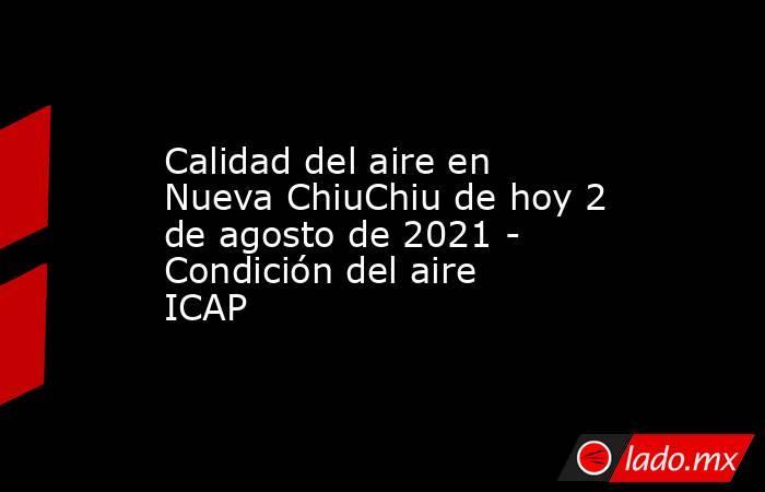 Calidad del aire en Nueva ChiuChiu de hoy 2 de agosto de 2021 - Condición del aire ICAP. Noticias en tiempo real