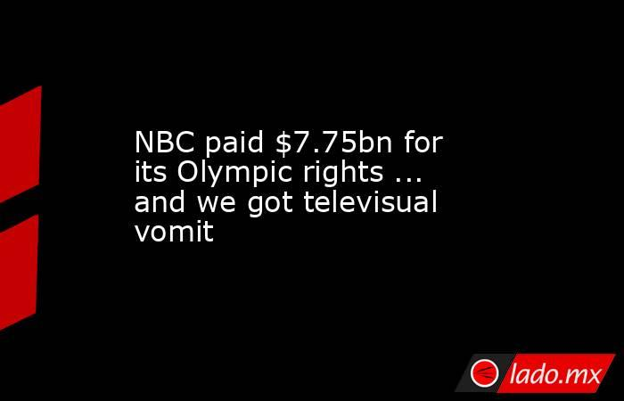 NBC paid $7.75bn for its Olympic rights ... and we got televisual vomit. Noticias en tiempo real