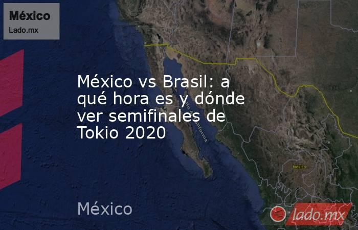 México vs Brasil: a qué hora es y dónde ver semifinales de Tokio 2020. Noticias en tiempo real