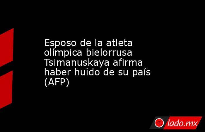 Esposo de la atleta olímpica bielorrusa Tsimanuskaya afirma haber huido de su país (AFP). Noticias en tiempo real