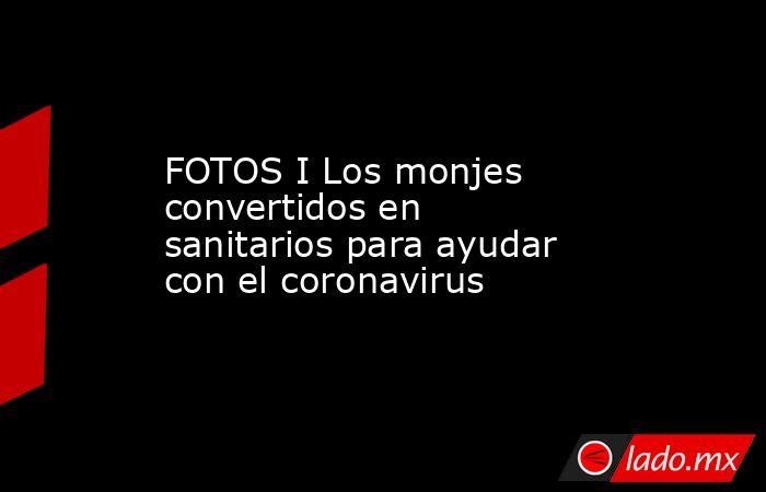 FOTOS I Los monjes convertidos en sanitarios para ayudar con el coronavirus. Noticias en tiempo real