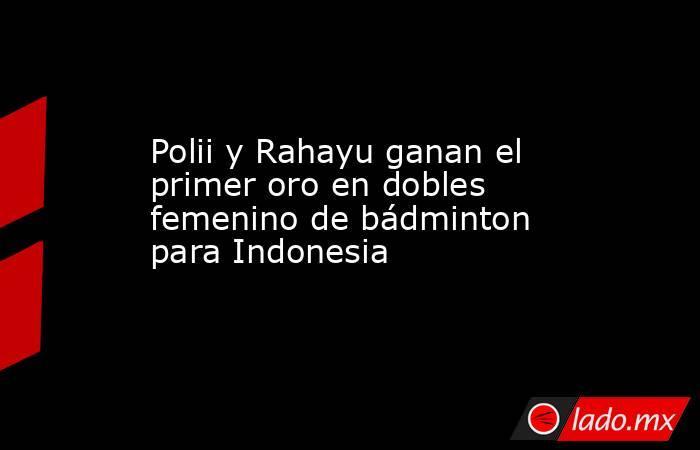 Polii y Rahayu ganan el primer oro en dobles femenino de bádminton para Indonesia. Noticias en tiempo real
