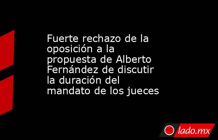 Fuerte rechazo de la oposición a la propuesta de Alberto Fernández de discutir la duración del mandato de los jueces. Noticias en tiempo real