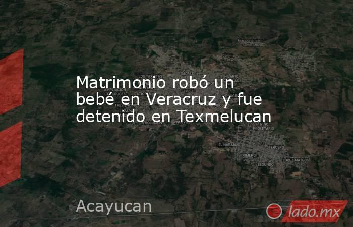 Matrimonio robó un bebé en Veracruz y fue detenido en Texmelucan. Noticias en tiempo real