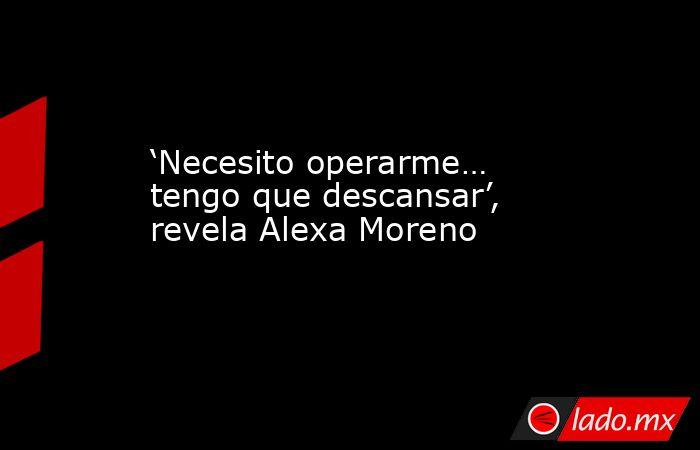 'Necesito operarme… tengo que descansar', revela Alexa Moreno. Noticias en tiempo real