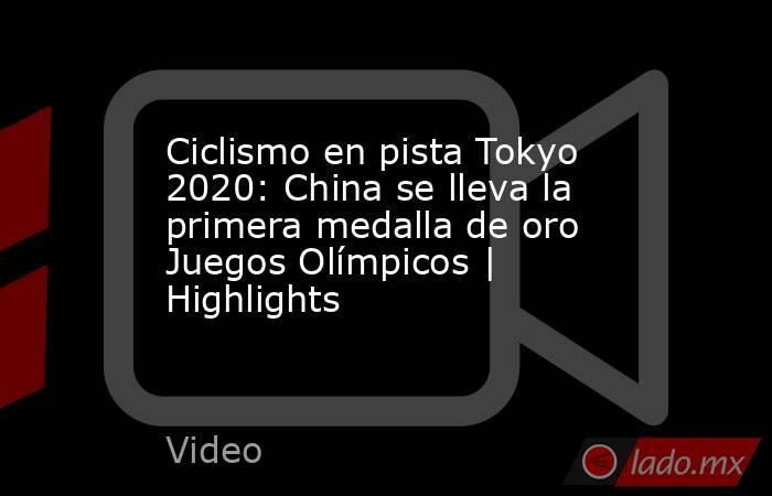 Ciclismo en pista Tokyo 2020: China se lleva la primera medalla de oro Juegos Olímpicos | Highlights. Noticias en tiempo real