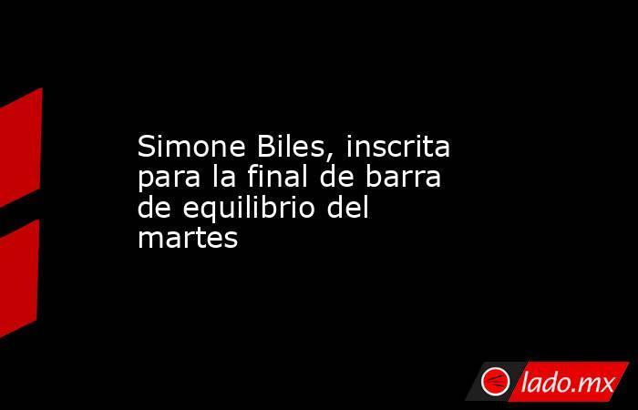 Simone Biles, inscrita para la final de barra de equilibrio del martes. Noticias en tiempo real