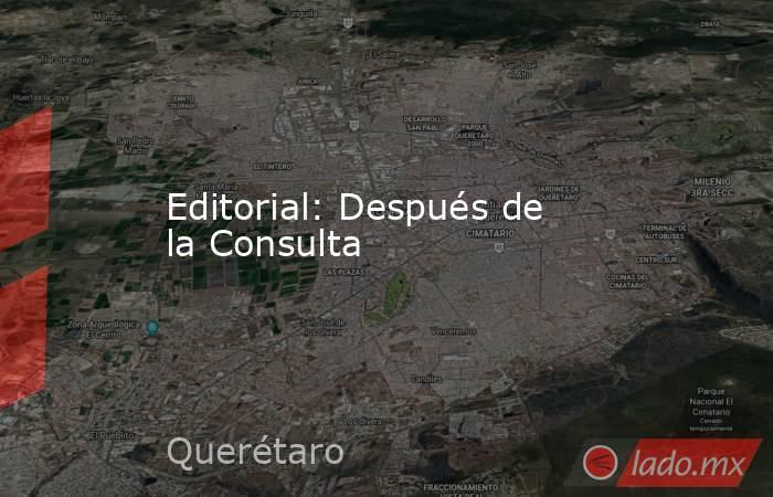 Editorial: Después de la Consulta. Noticias en tiempo real